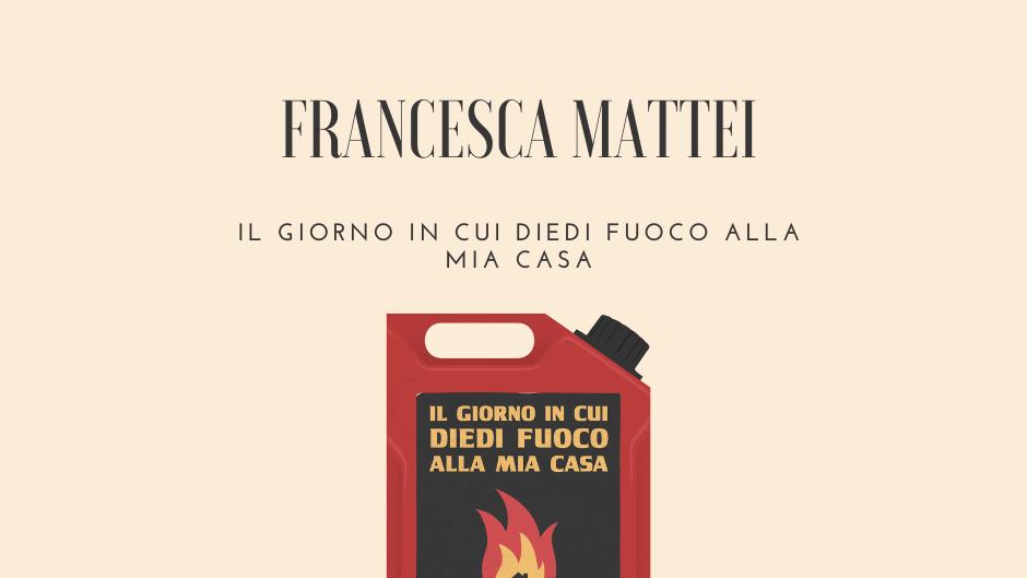 Francesca Mattei il giorno in cui diedi fuoco alla mia casa recensione